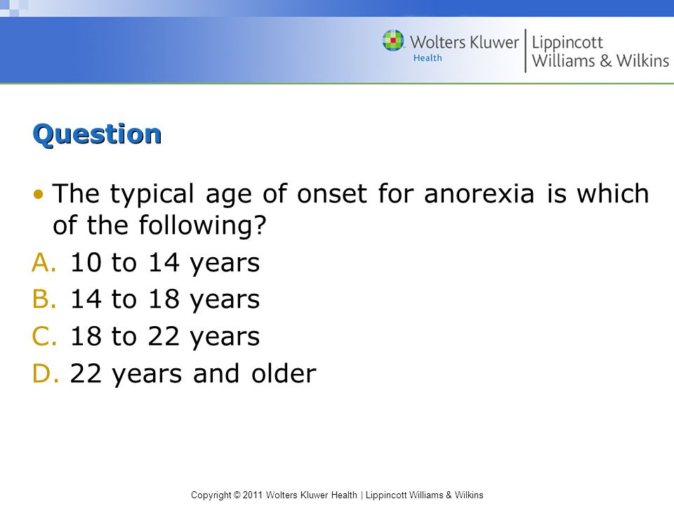 Question The typical age of onset for anorexia is which of the following 10 to 14 years. 14 to 18 years.