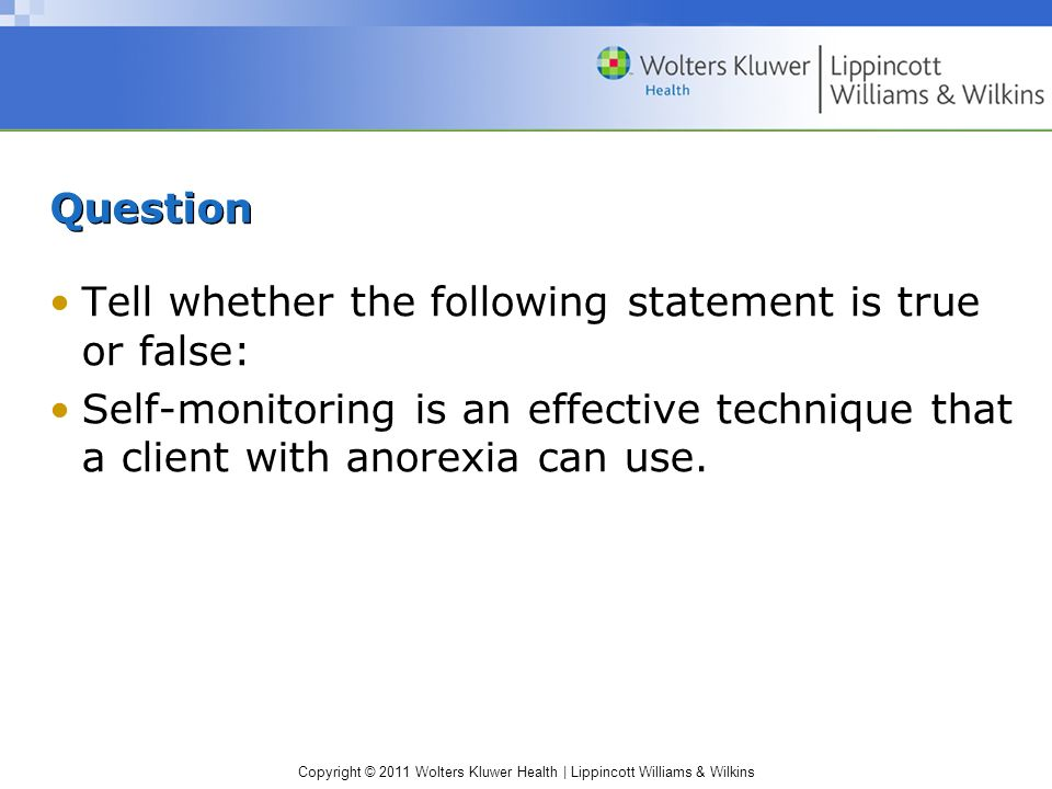 Question Tell whether the following statement is true or false: Self-monitoring is an effective technique that a client with anorexia can use.