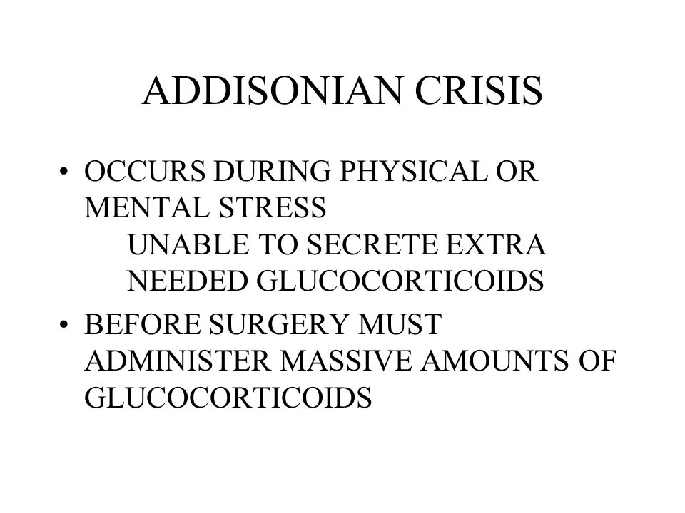 ADDISONIAN CRISIS OCCURS DURING PHYSICAL OR MENTAL STRESS UNABLE TO SECRETE EXTRA NEEDED GLUCOCORTICOIDS.