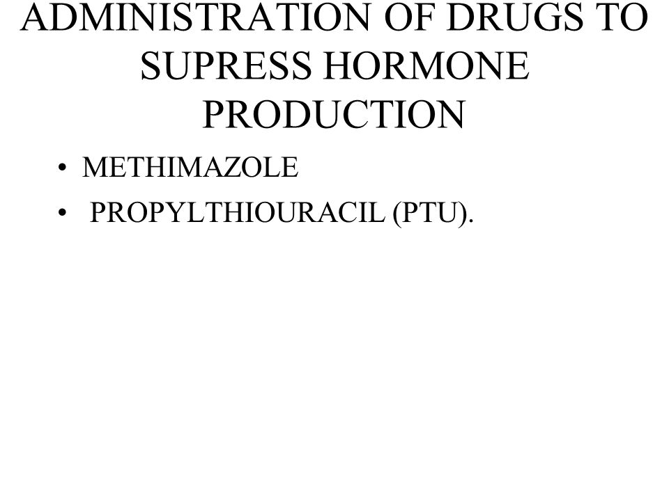 ADMINISTRATION OF DRUGS TO SUPRESS HORMONE PRODUCTION