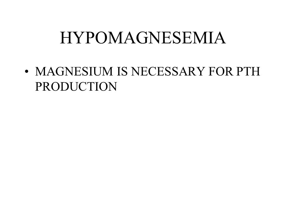 HYPOMAGNESEMIA MAGNESIUM IS NECESSARY FOR PTH PRODUCTION