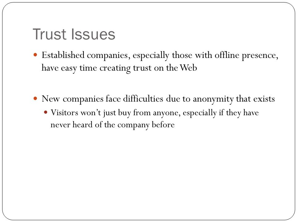 Trust Issues Established companies, especially those with offline presence, have easy time creating trust on the Web.