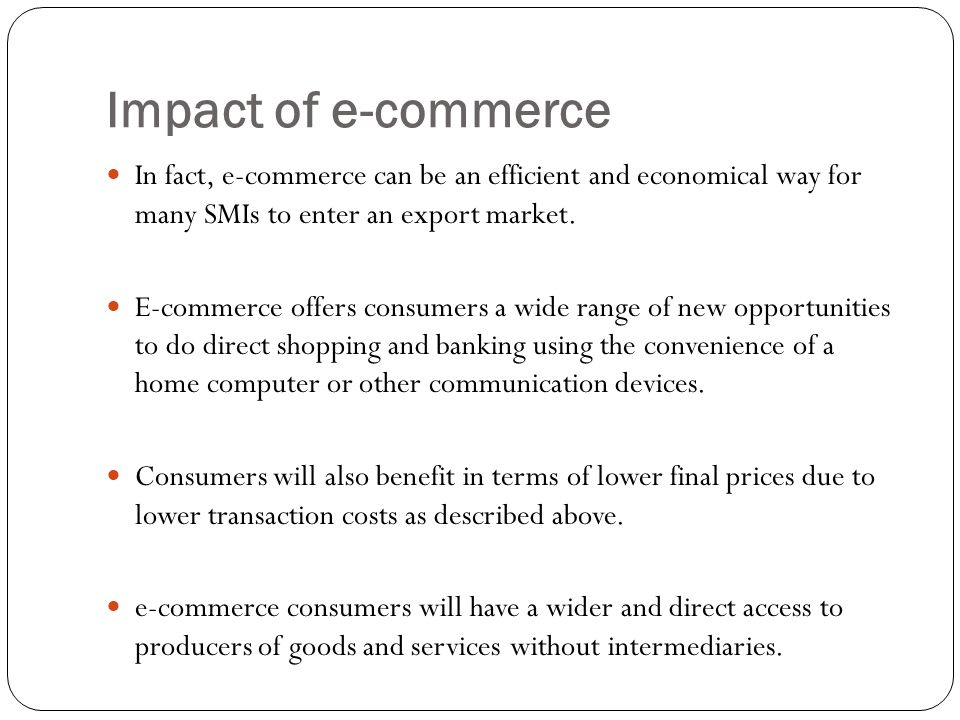 Impact of e-commerce In fact, e-commerce can be an efficient and economical way for many SMIs to enter an export market.