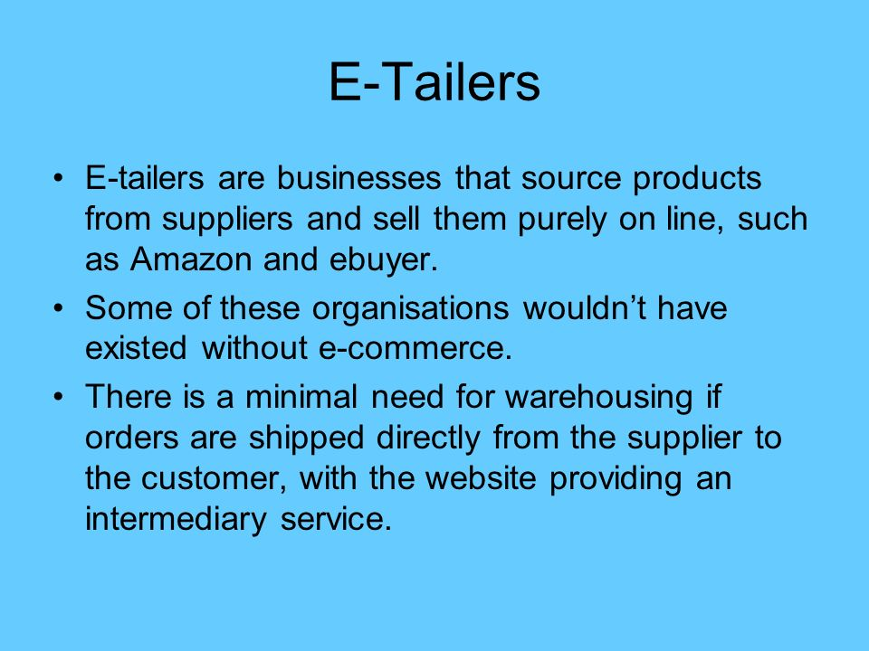 E-Tailers E-tailers are businesses that source products from suppliers and sell them purely on line, such as Amazon and ebuyer.
