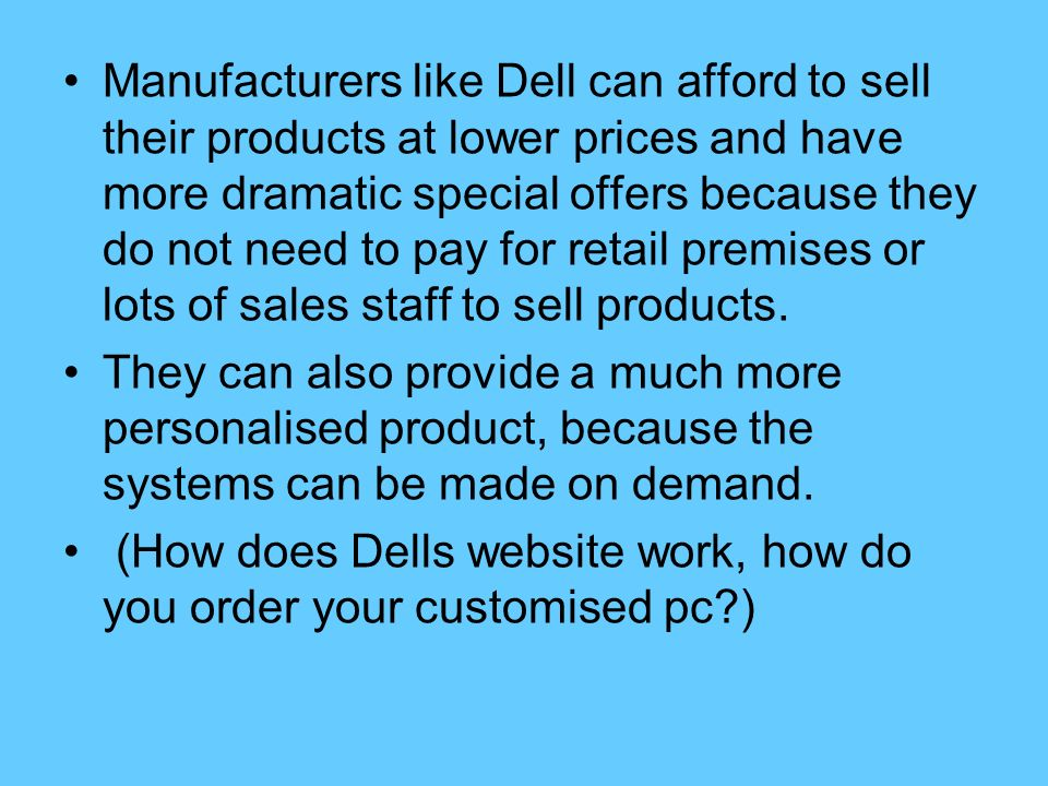 Manufacturers like Dell can afford to sell their products at lower prices and have more dramatic special offers because they do not need to pay for retail premises or lots of sales staff to sell products.