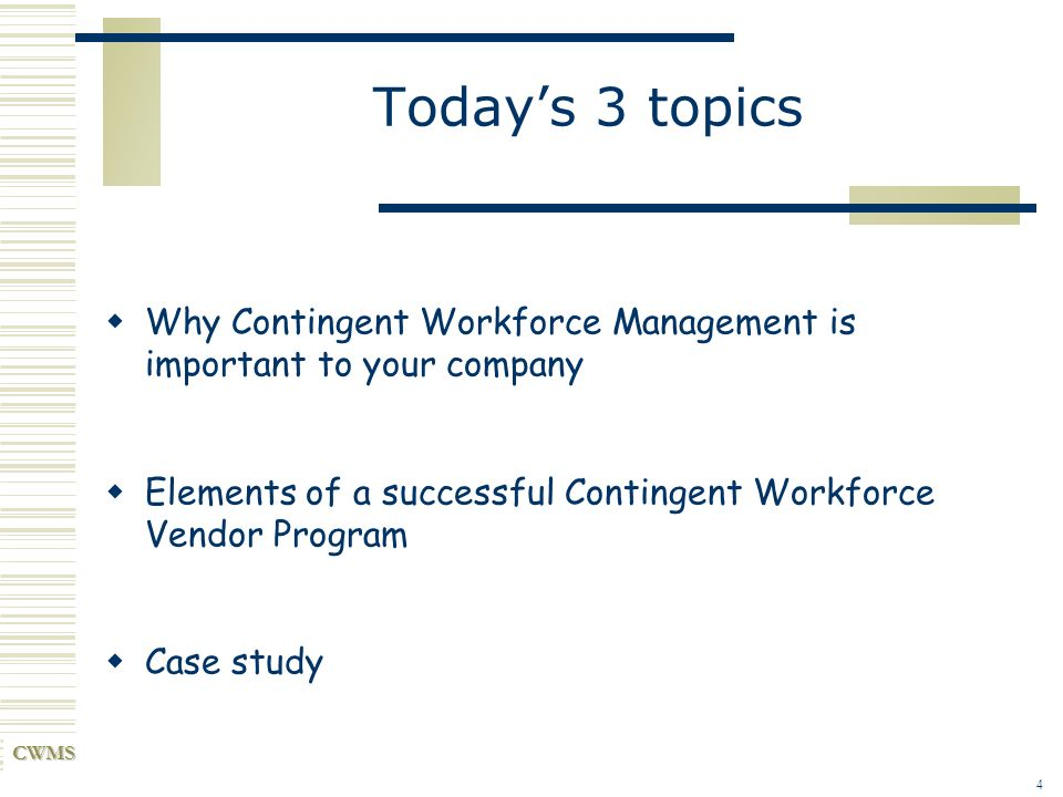 Today's 3 topics Why Contingent Workforce Management is important to your company. Elements of a successful Contingent Workforce Vendor Program.