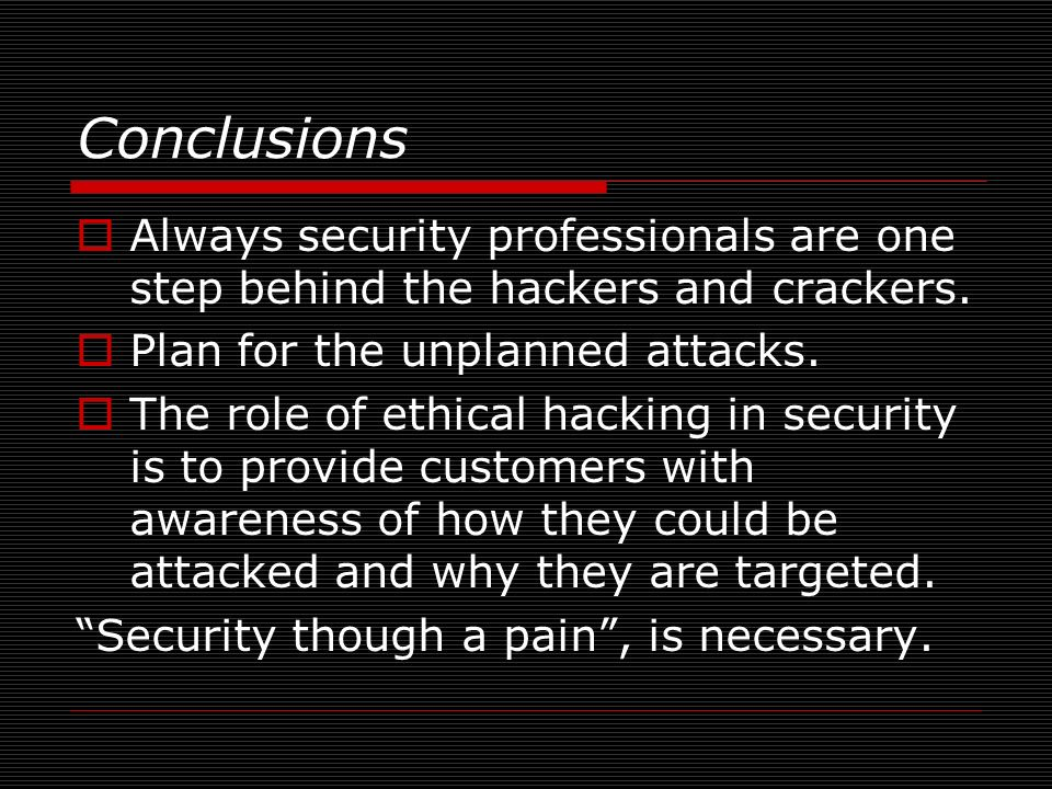 Conclusions Always security professionals are one step behind the hackers and crackers. Plan for the unplanned attacks.