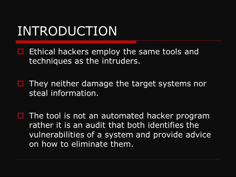 INTRODUCTION Ethical hackers employ the same tools and techniques as the intruders. They neither damage the target systems nor steal information.