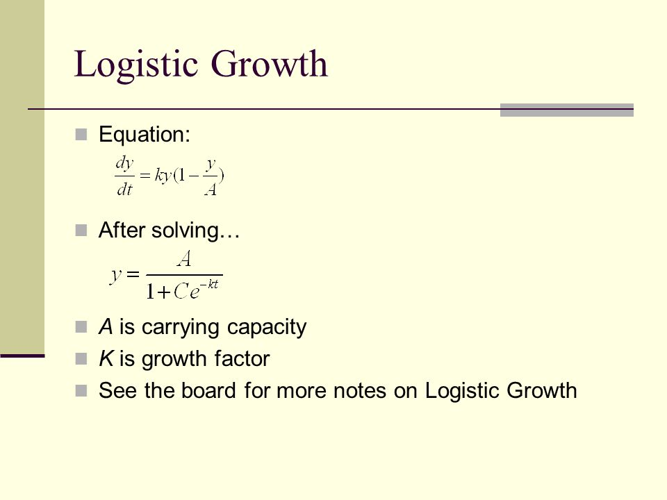 Logistic Growth Equation: After solving… A is carrying capacity