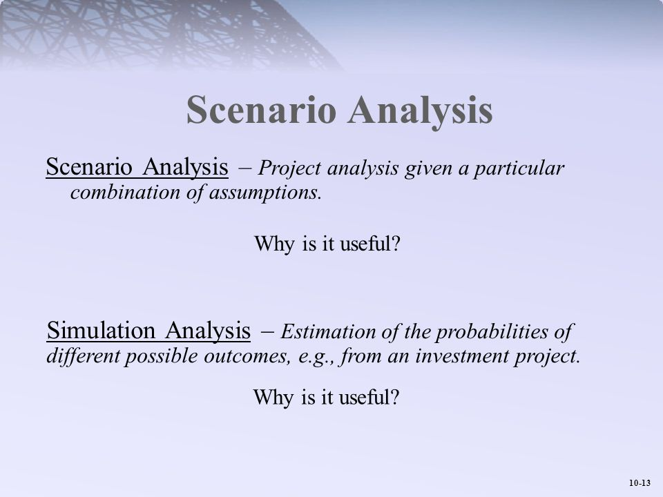 Scenario Analysis Scenario Analysis – Project analysis given a particular combination of assumptions.
