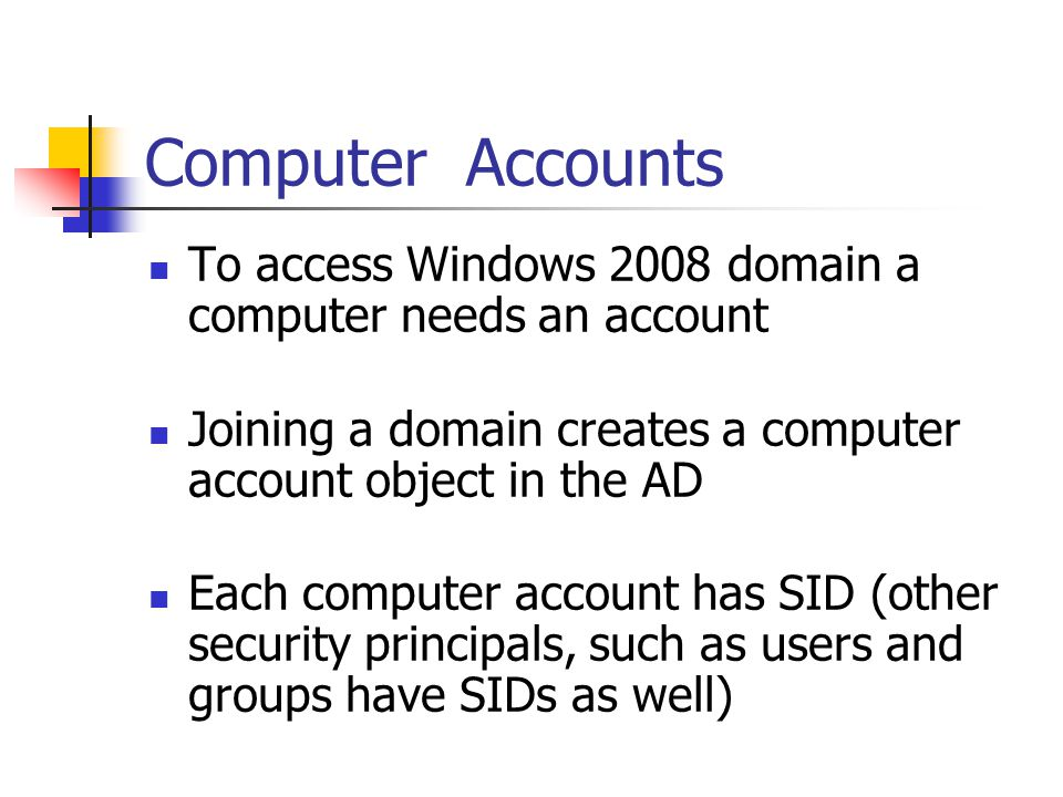 Computer Accounts To access Windows 2008 domain a computer needs an account. Joining a domain creates a computer account object in the AD.