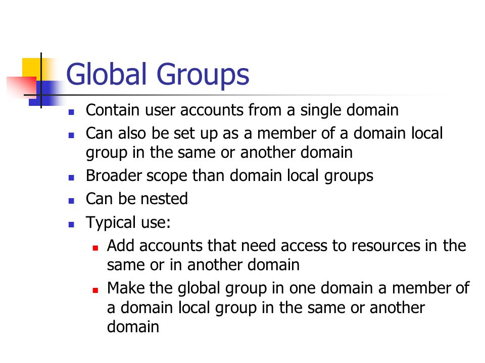Global Groups Contain user accounts from a single domain