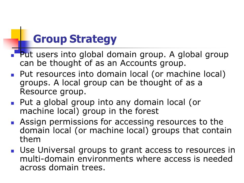 Group Strategy Put users into global domain group. A global group can be thought of as an Accounts group.