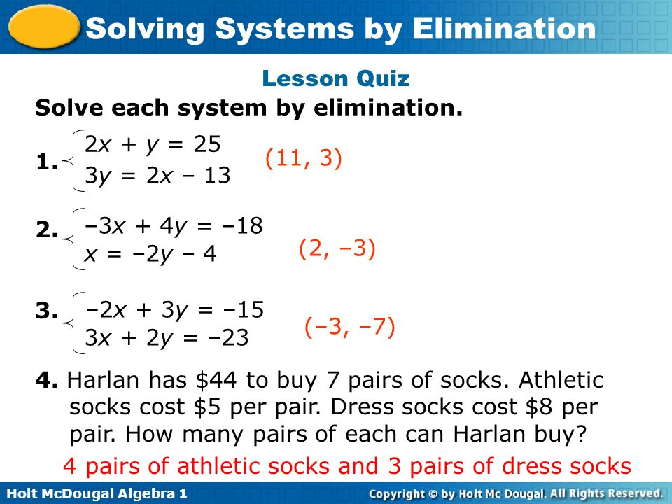 Lesson Quiz Solve each system by elimination. 1. 2. 3. 2x + y = 25. (11, 3) 3y = 2x – 13. –3x + 4y = –18.