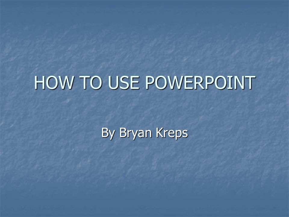 HOW TO USE POWERPOINT By Bryan Kreps