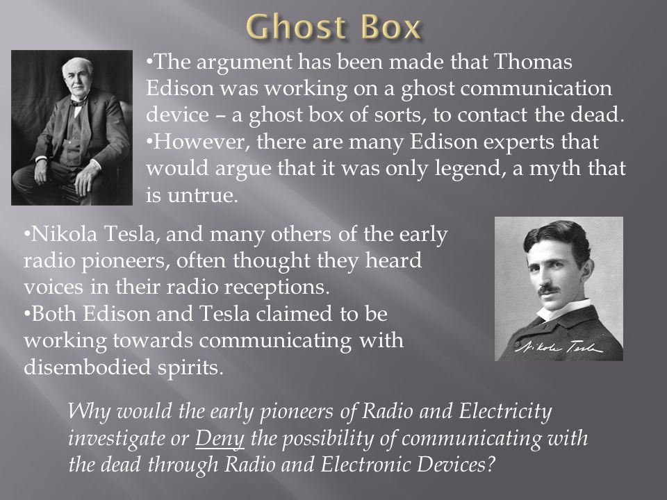 Ghost Box The argument has been made that Thomas Edison was working on a ghost communication device – a ghost box of sorts, to contact the dead.