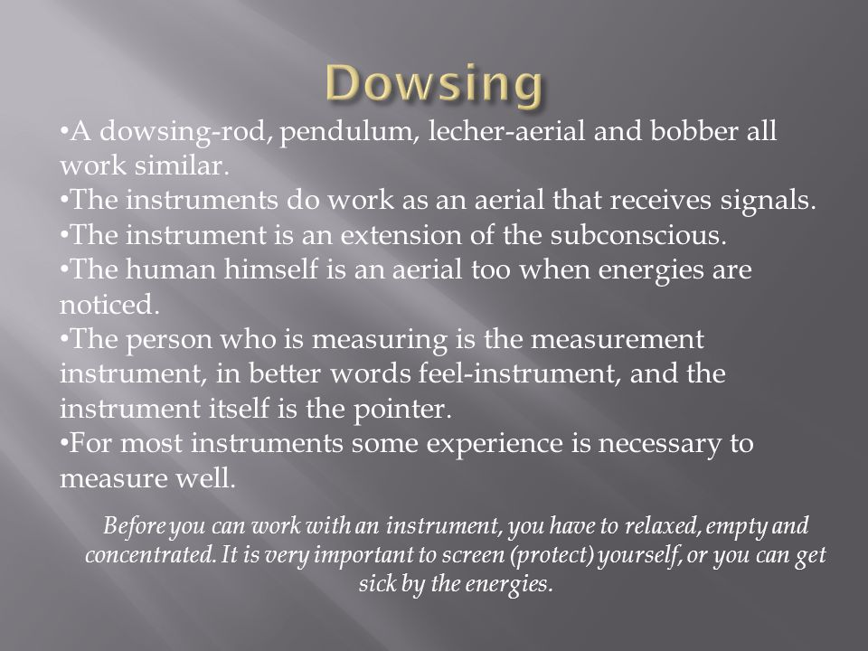 Dowsing A dowsing-rod, pendulum, lecher-aerial and bobber all work similar. The instruments do work as an aerial that receives signals.