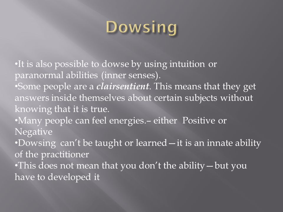 Dowsing It is also possible to dowse by using intuition or paranormal abilities (inner senses).