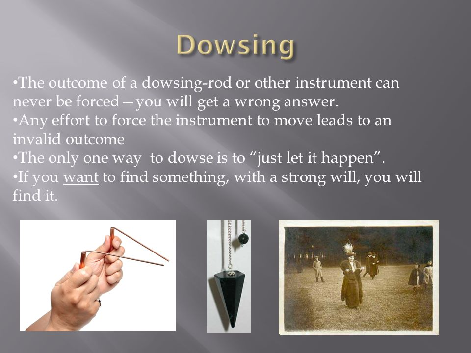 Dowsing The outcome of a dowsing-rod or other instrument can never be forced—you will get a wrong answer.