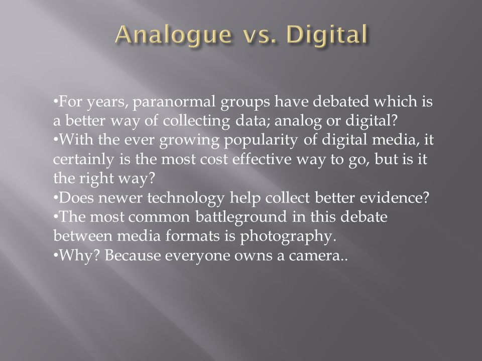 Analogue vs. Digital For years, paranormal groups have debated which is a better way of collecting data; analog or digital