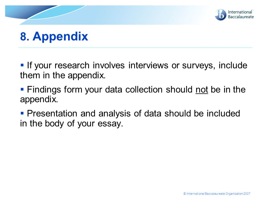 8. Appendix If your research involves interviews or surveys, include them in the appendix.
