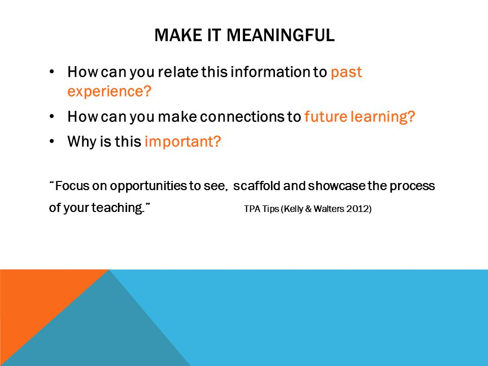MAKE IT MEANINGFUL How can you relate this information to past experience How can you make connections to future learning