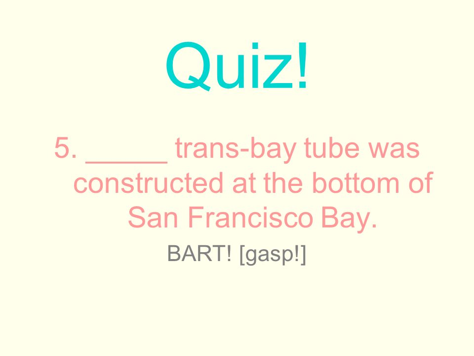 5. _____ trans-bay tube was constructed at the bottom of San Francisco Bay.