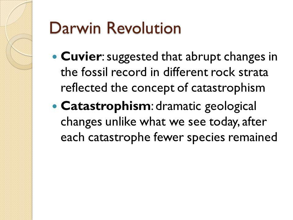 Darwin Revolution Cuvier: suggested that abrupt changes in the fossil record in different rock strata reflected the concept of catastrophism.
