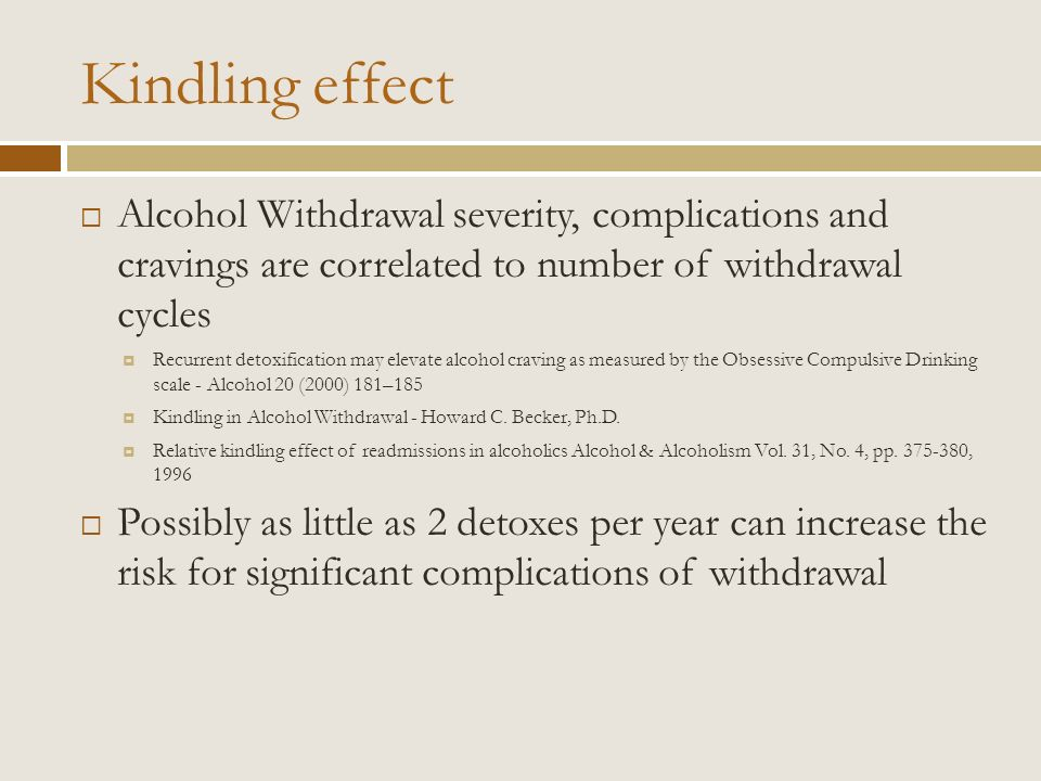 Kindling effect Alcohol Withdrawal severity, complications and cravings are correlated to number of withdrawal cycles.