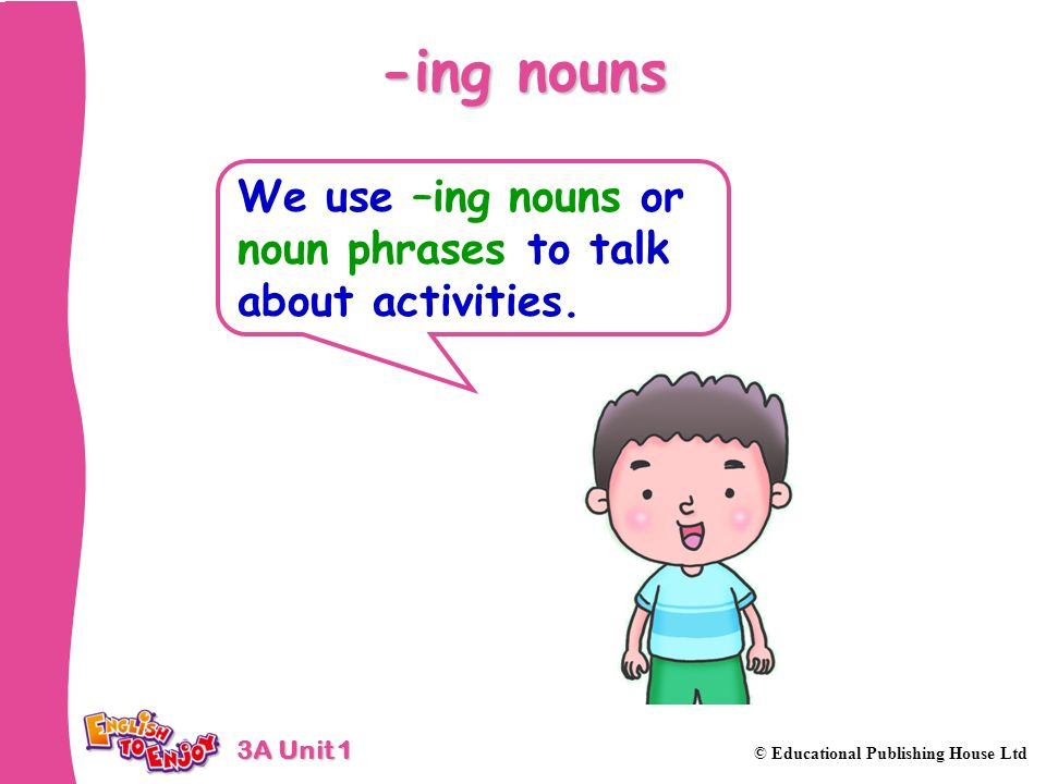 -ing nouns We use –ing nouns or noun phrases to talk about activities.