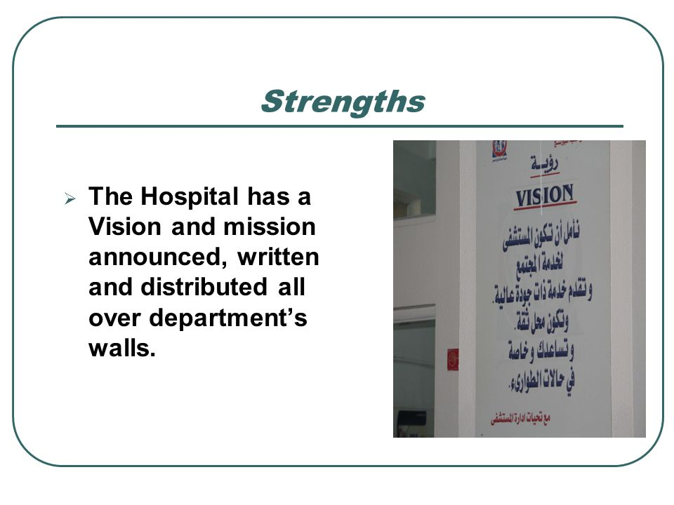Strengths The Hospital has a Vision and mission announced, written and distributed all over department's walls.