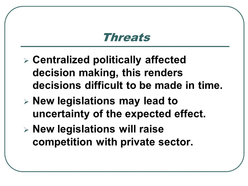 Threats Centralized politically affected decision making, this renders decisions difficult to be made in time.