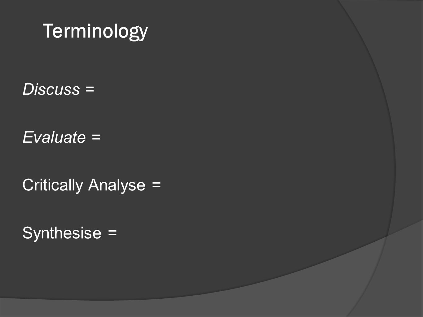 Terminology Discuss = Evaluate = Critically Analyse = Synthesise =