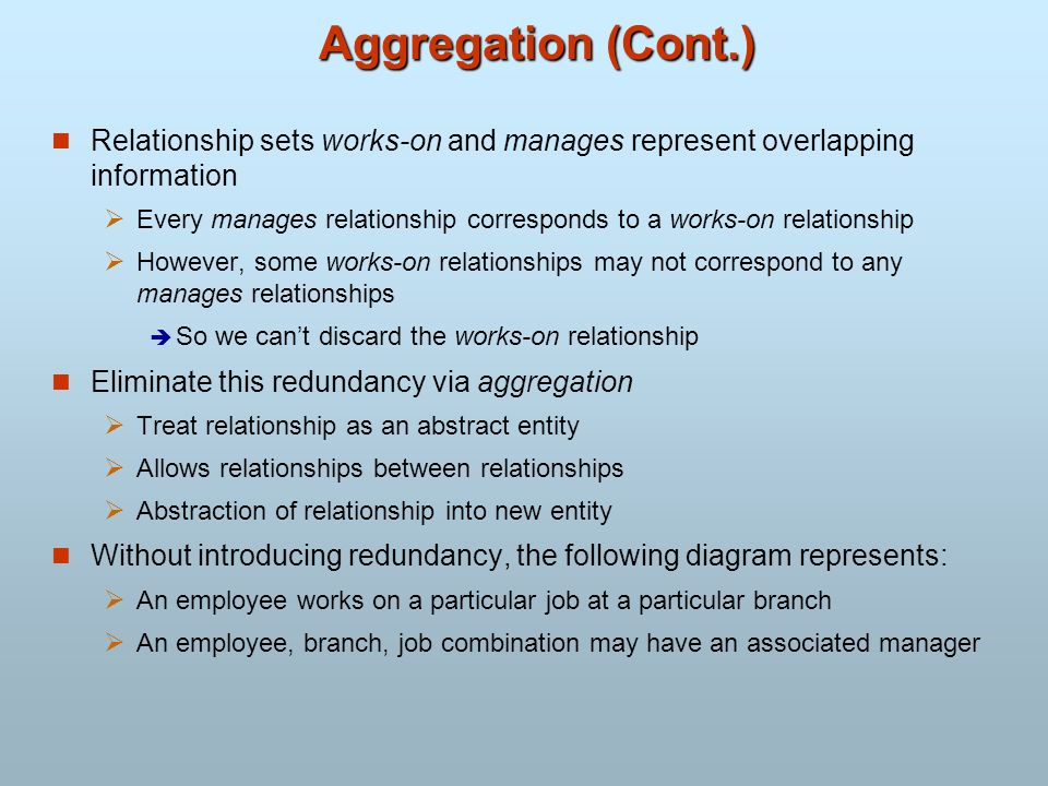 Aggregation (Cont.) Relationship sets works-on and manages represent overlapping information.