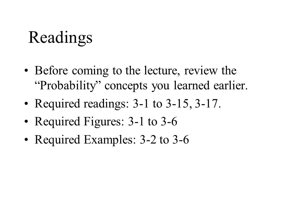 Readings Before coming to the lecture, review the Probability concepts you learned earlier. Required readings: 3-1 to 3-15,