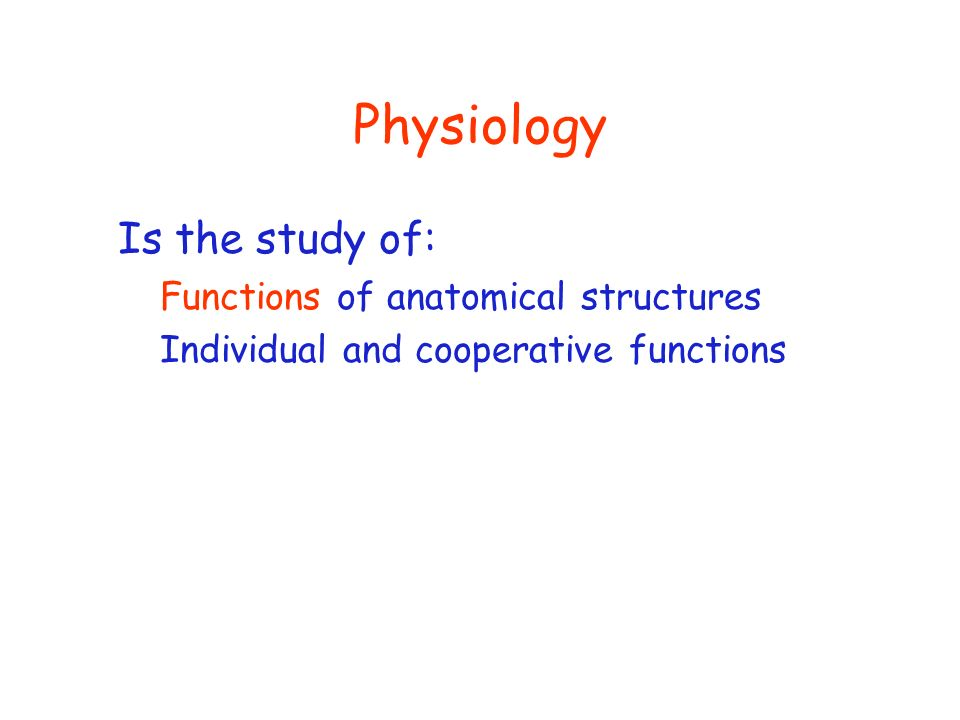 Physiology Is the study of: Functions of anatomical structures