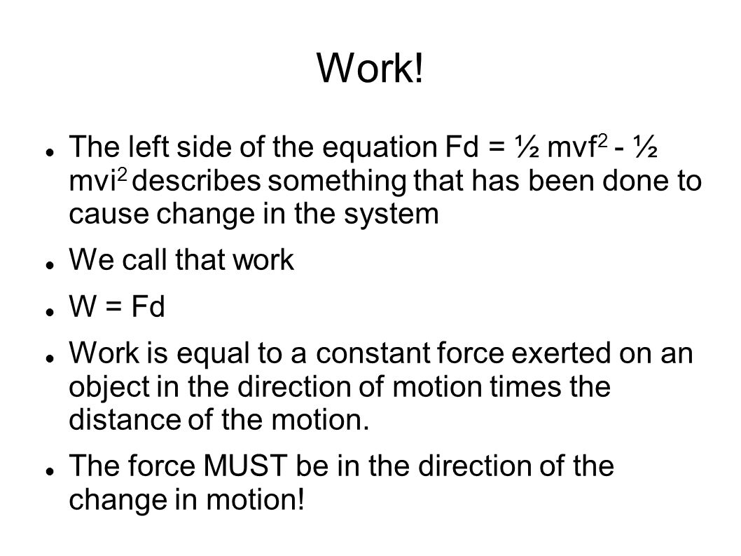 Work! The left side of the equation Fd = ½ mvf2 - ½ mvi2 describes something that has been done to cause change in the system.