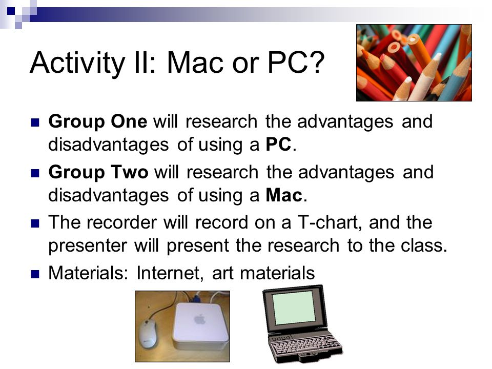 Activity II: Mac or PC Group One will research the advantages and disadvantages of using a PC.