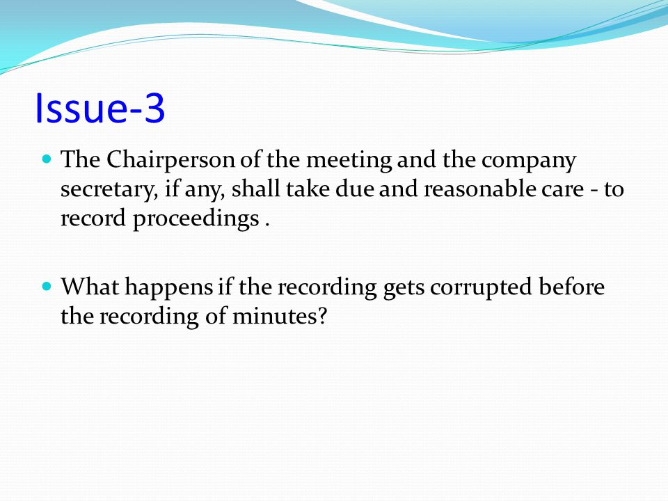 Issue-3 The Chairperson of the meeting and the company secretary, if any, shall take due and reasonable care - to record proceedings .