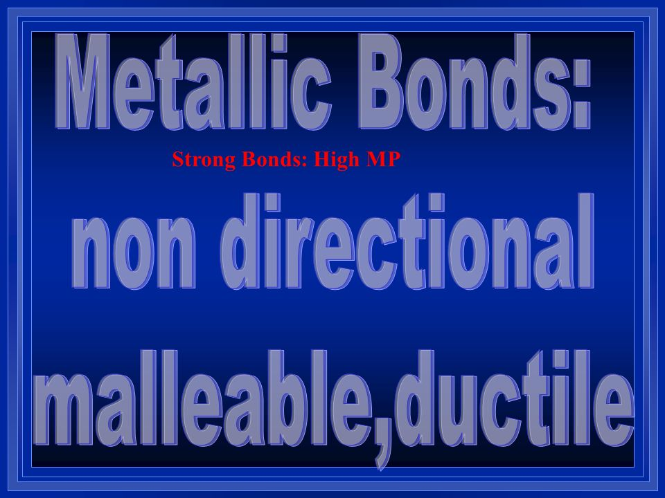 Metallic Bonds: non directional malleable,ductile
