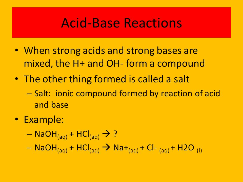 Acid-Base Reactions When strong acids and strong bases are mixed, the H+ and OH- form a compound. The other thing formed is called a salt.