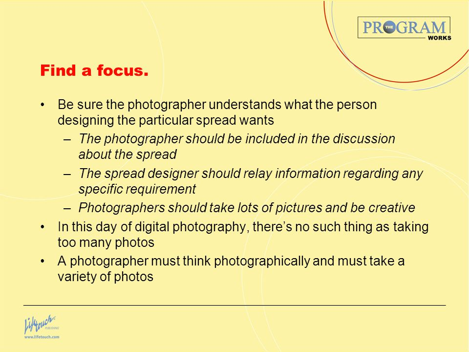 Find a focus. Be sure the photographer understands what the person designing the particular spread wants.