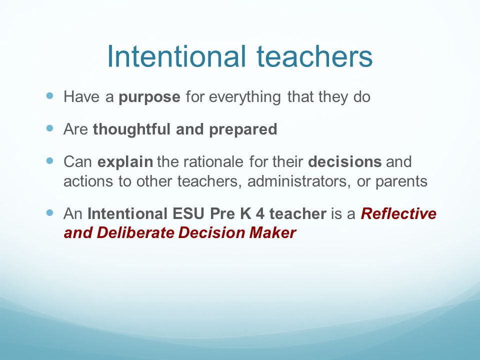 Intentional teachers Have a purpose for everything that they do