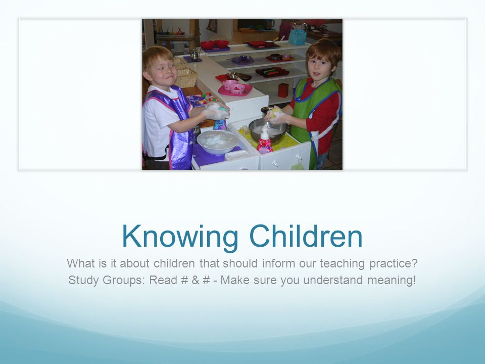 Knowing Children What is it about children that should inform our teaching practice.