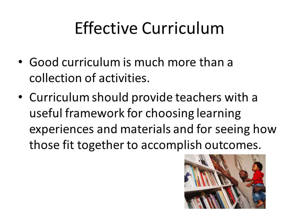 Effective Curriculum Good curriculum is much more than a collection of activities.