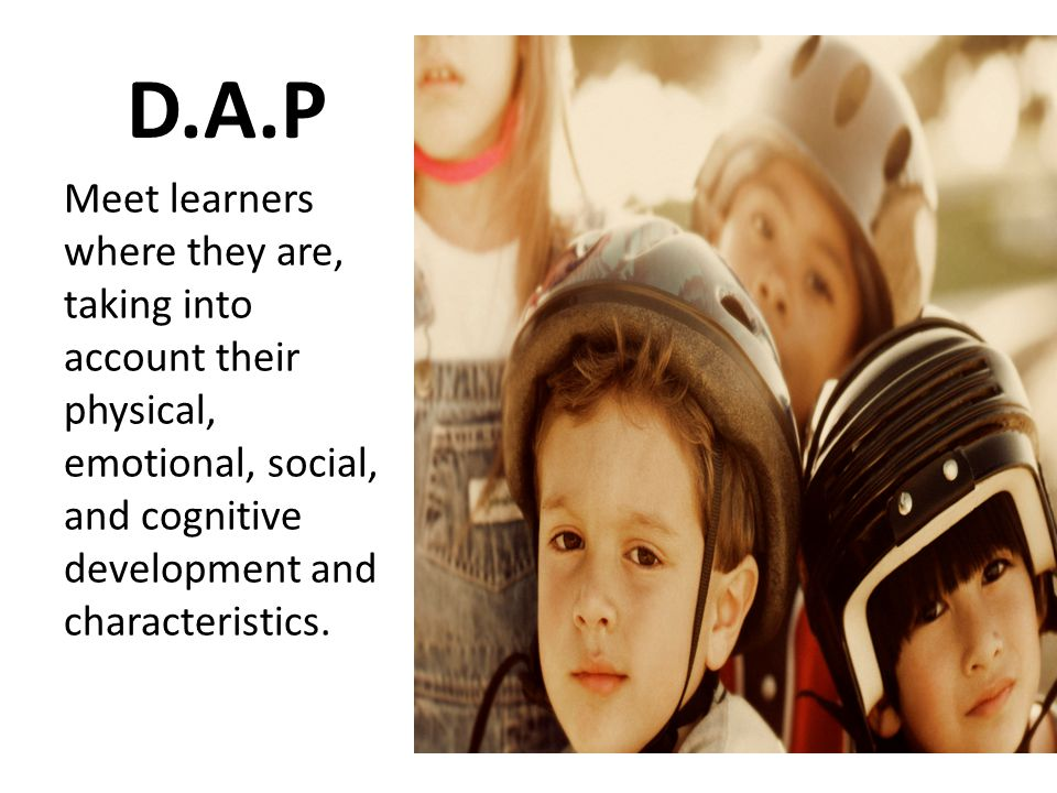D.A.P Meet learners where they are, taking into account their physical, emotional, social, and cognitive development and characteristics.