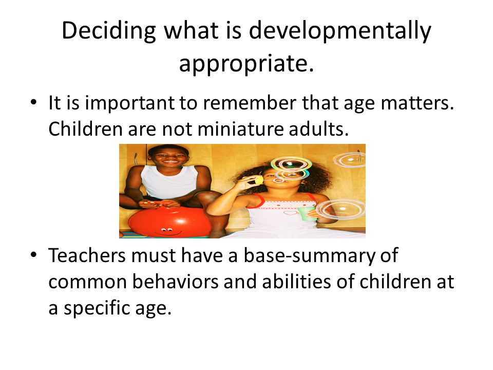 Deciding what is developmentally appropriate.