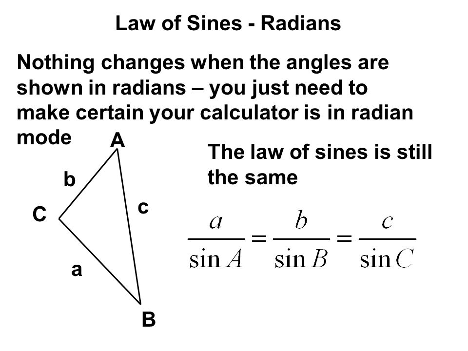 Law of Sines - Radians Nothing changes when the angles are shown in radians – you just need to make certain your calculator is in radian mode.