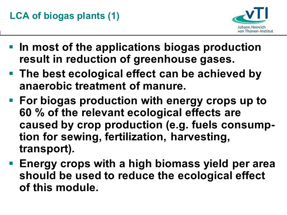 LCA of biogas plants (1) In most of the applications biogas production result in reduction of greenhouse gases.