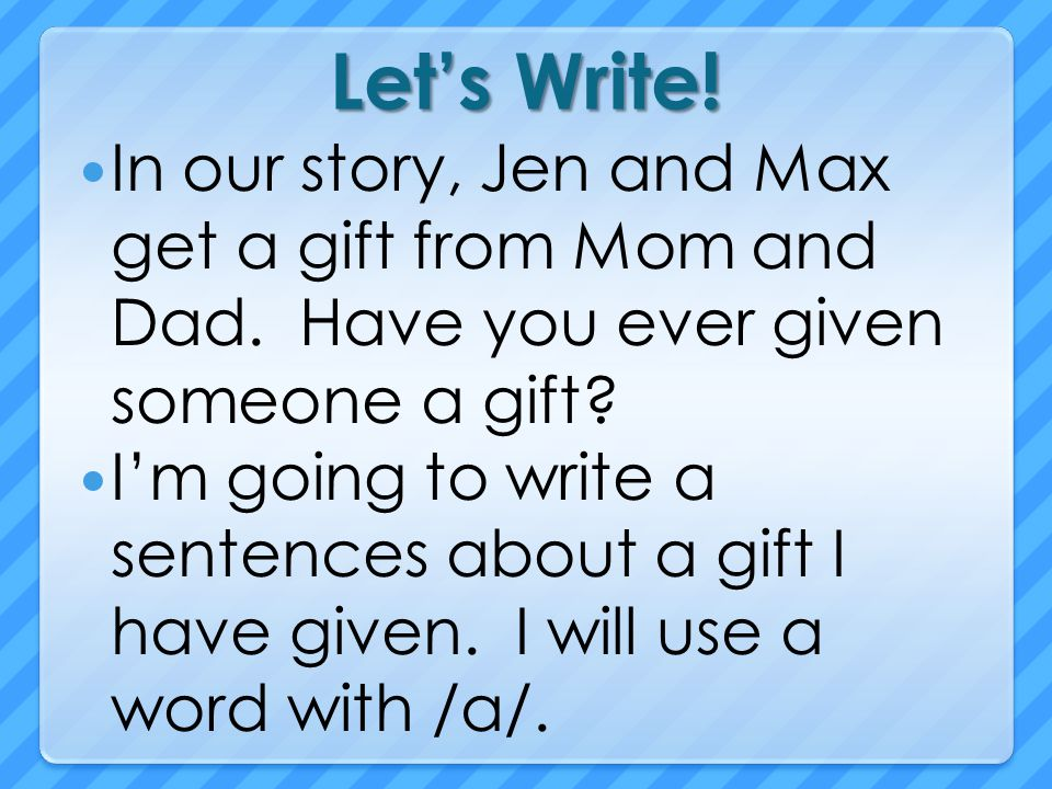 Let's Write! In our story, Jen and Max get a gift from Mom and Dad. Have you ever given someone a gift
